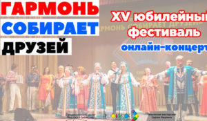"""15 юбилейный фестиваль """"Гармонь собирает друзей"""". Онлайн концерт"""